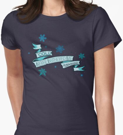 Cold Never Bothered Me Anyway Womens Fitted T-Shirt