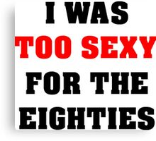 Eighties parody, I was too sexy party Canvas Print