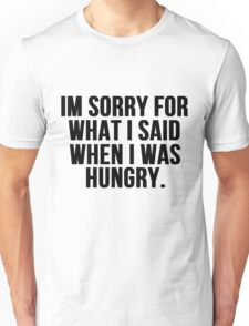 Im Sorry For What I Said When I Was Hungry Unisex T-Shirt