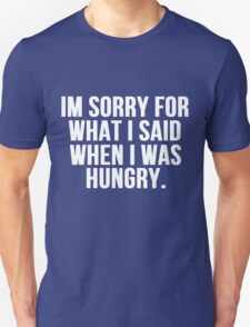 Im Sorry For What I Said When I Was Hungry T-Shirt