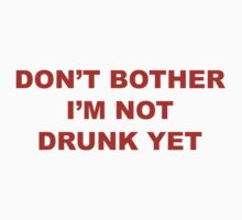 Don't Bother I'm Not Drunk Yet by BrightDesign