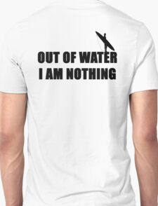 SURF OUT OF WATER I AM NOTHING GUY T-Shirt
