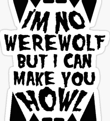 I'm No Werewolf But I Can Make You Howl Sticker
