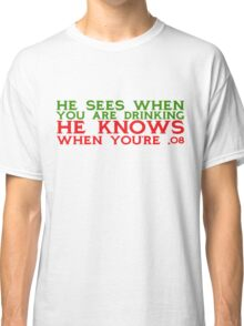 He sees when you are drinking, he knows when you're .08 Classic T-Shirt