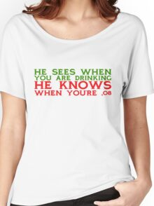 He sees when you are drinking, he knows when you're .08 Women's Relaxed Fit T-Shirt