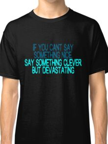 If you can't say something nice, say something clever but devastating Classic T-Shirt