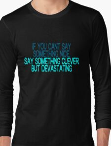 If you can't say something nice, say something clever but devastating Long Sleeve T-Shirt