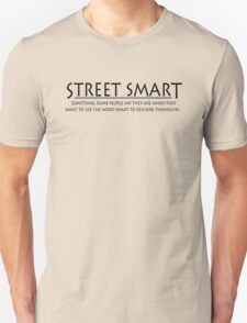 Street smart Something dumb people say they are when they want to use the word smart to describe themselves. T-Shirt