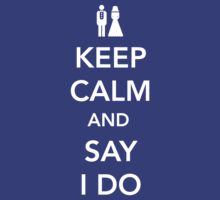 Keep Calm and Say I Do by bridal