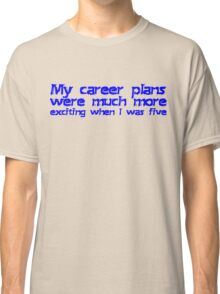 My career plans were much more exciting when I was five Classic T-Shirt