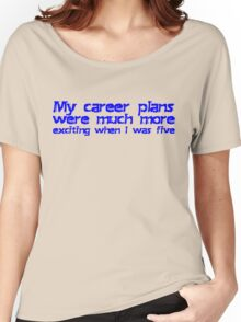 My career plans were much more exciting when I was five Women's Relaxed Fit T-Shirt