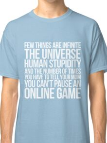 Few things are infinite The universe, human stupidity, and the number of times you have to tell your mom you can't pause an online game Classic T-Shirt