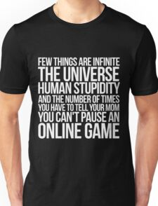 Few things are infinite The universe, human stupidity, and the number of times you have to tell your mom you can't pause an online game Unisex T-Shirt