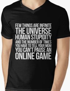 Few things are infinite The universe, human stupidity, and the number of times you have to tell your mom you can't pause an online game Mens V-Neck T-Shirt