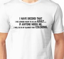 I have decided that I no longer want to be an adult... If anyone needs me, I will be in my blanket fort coloring. Unisex T-Shirt
