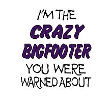 I'm The Crazy Bigfooter You Were Warned About  Photographic Print