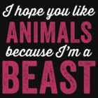 I Hope You Like Animals Because Im A Beast by Fitspire Apparel