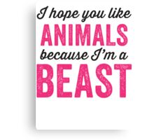 I Hope You Like Animals Because Im A Beast Canvas Print