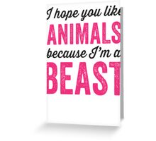 I Hope You Like Animals Because Im A Beast Greeting Card