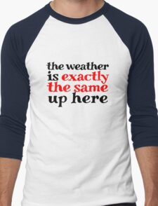 The weather is exactly the same up here Men's Baseball ¾ T-Shirt