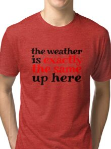 The weather is exactly the same up here Tri-blend T-Shirt