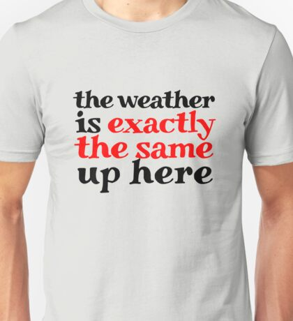 The weather is exactly the same up here Unisex T-Shirt
