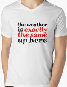 The weather is exactly the same up here Mens V-Neck T-Shirt