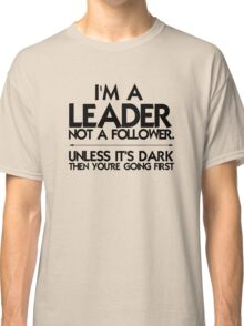 I'm a leader not a follower. Unless it's dark then you're going first Classic T-Shirt