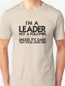 I'm a leader not a follower. Unless it's dark then you're going first Unisex T-Shirt