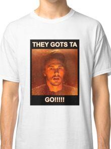 THEY GOTS TA GO!!!! Classic T-Shirt