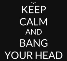 Keep Calm And: Bang Your Head by Joji387
