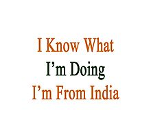 I Know What I'm Doing I'm From India  Photographic Print