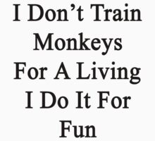 I Don't Train Monkeys For A Living I Do It For Fun by supernova23