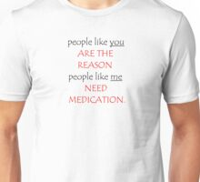 people like you ARE THE REASON people like me NEED MEDICATION Unisex T-Shirt