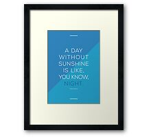 A day without sunshine is like, you know, night. Framed Print
