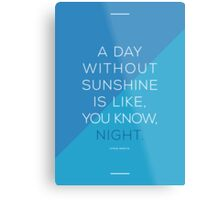 A day without sunshine is like, you know, night. Metal Print