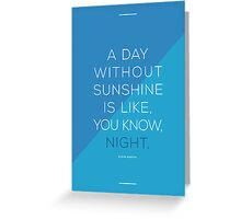 A day without sunshine is like, you know, night. Greeting Card