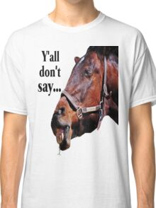 Y'all Don't Say... Classic T-Shirt