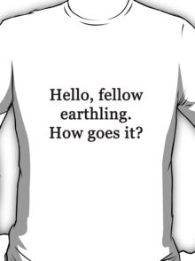 Hello, fellow earthling. How goes it? T-Shirt