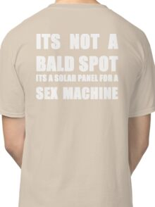 ITS NOT A BALD SPOT ITS A SOLAR PANEL FOR A SEX MACHINE WHITE Classic T-Shirt