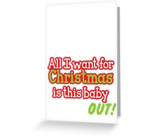 All I want for Christmas is this baby OUT!  in red and green Greeting Card