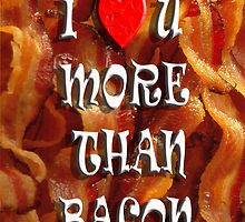 I love U more than BACON by Tony  Bazidlo