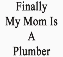 Finally My Mom Is A Plumber  by supernova23