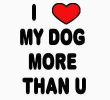 I love my DOG more than U Unisex T-Shirt