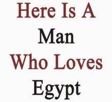 Here Is A Man Who Loves Egypt  by supernova23