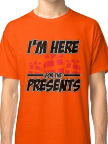I'm here for the presents Classic T-Shirt