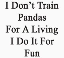 I Don't Train Pandas For A Living I Do It For Fun by supernova23