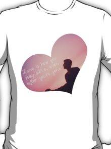 love is how you stay alive, even after you're gone T-Shirt