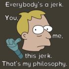 Everybody's a jerk. You, me, this jerk. That's my philosophy. by ChrisButler