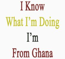 I Know What I'm Doing I'm From Ghana  by supernova23